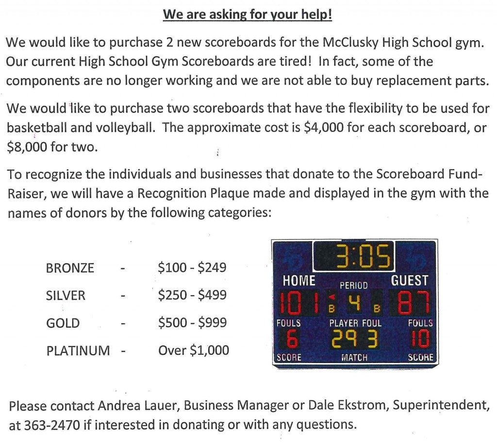 Scoreboard Donations Letter. We would like to purchase 2 new scoreboards for the High School Gym as our current scoreboards are tired! The approximate cost is $8,000 for two. Donors will be recognized on a plaque displayed in the gym. Please contact Andrea Lauer or Dale Ekstrom at 701-363-2470 if interested in donating.
